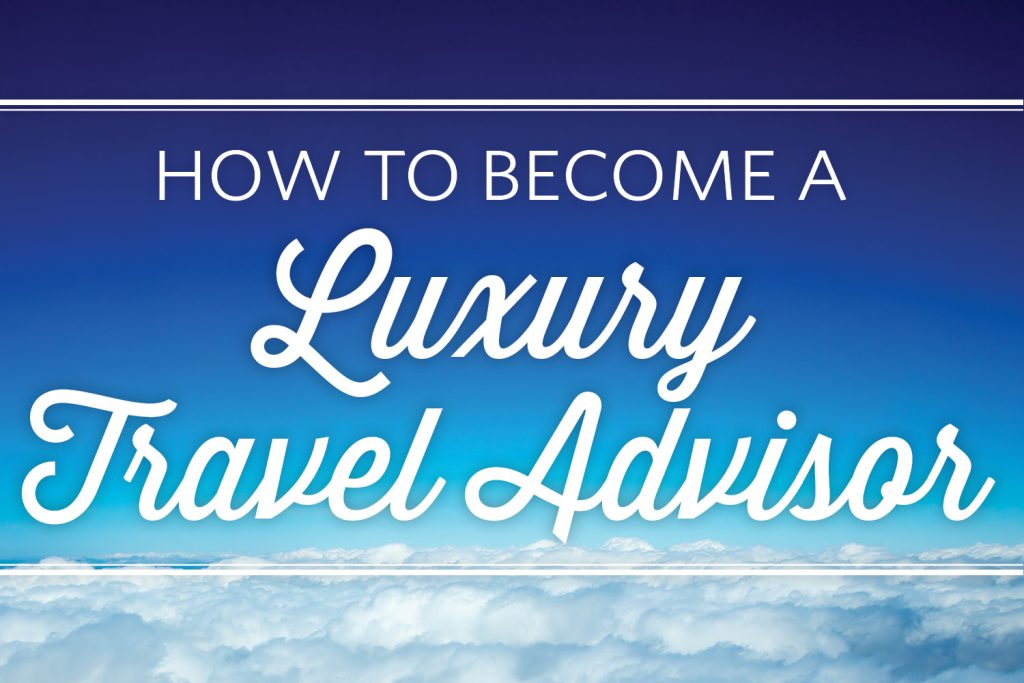 how-to-become-a-luxury-travel-advisor